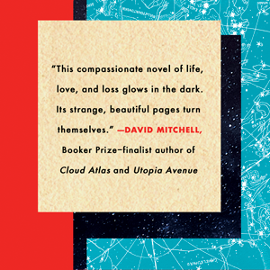 """""""This compassionate novel of life, love, and loss glows in the dark."""" - David Mitchell"""