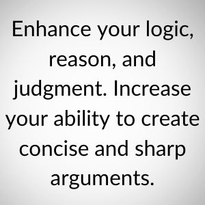 Enhance your logic, reason, and judgment.Increase your ability to create concise and sharp arguments