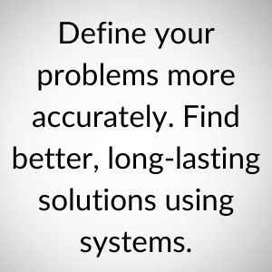 Define your problems more accurately.