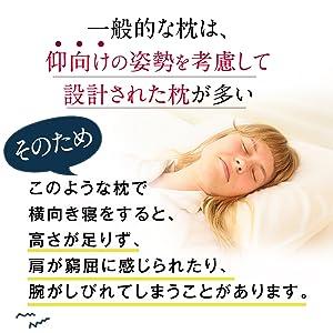 一般的な枕は仰向け姿勢を考慮して設計された枕が多い。そのため、仰向け寝をすると高さが足りず、方が窮屈に感じられたり、腕がしびれてしまうことがあります。