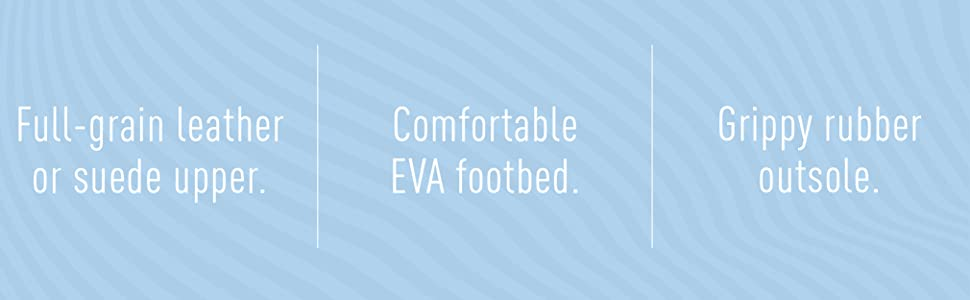 Full-grain leather or suede upper.  Comfortable EVA footbed.  Grippy rubber outsole.