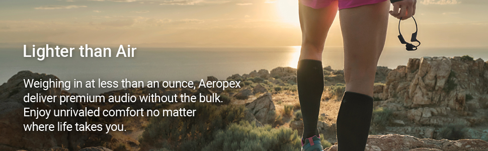 Lighter than Air. Weighing in at less than an ounce, Aeropex deliver premium audio without the bulk.