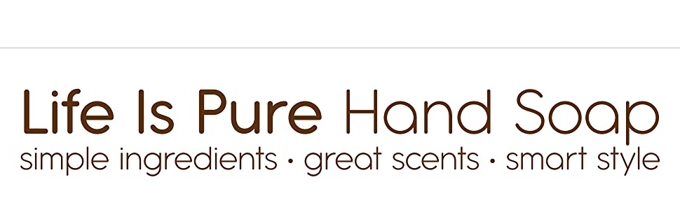 Life Is Pure Hand Soap. Simple Ingredients, Great Scents and Smart Style