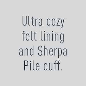 Ultra cozy felt lining and Sherpa Pile cuff.