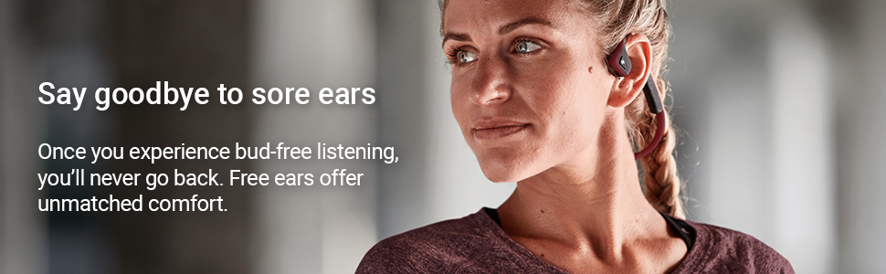 Say goodbye to sore ears with bud-free listening and the unmatched comfort of free ears