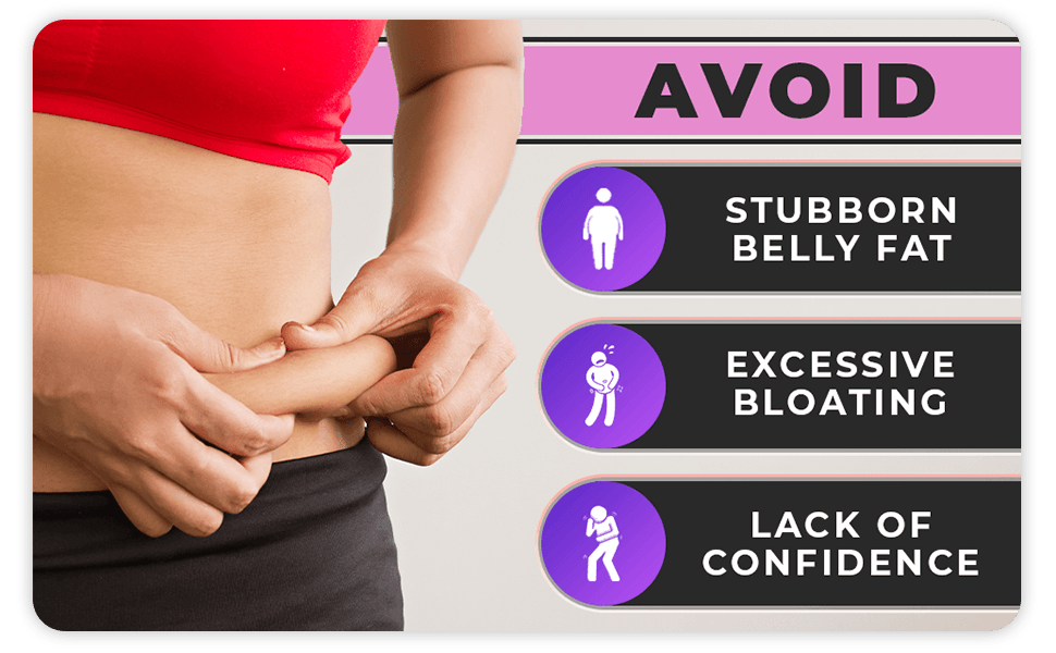 Avoid: Stubborn belly fat, excessive bloating, and lack of confidence