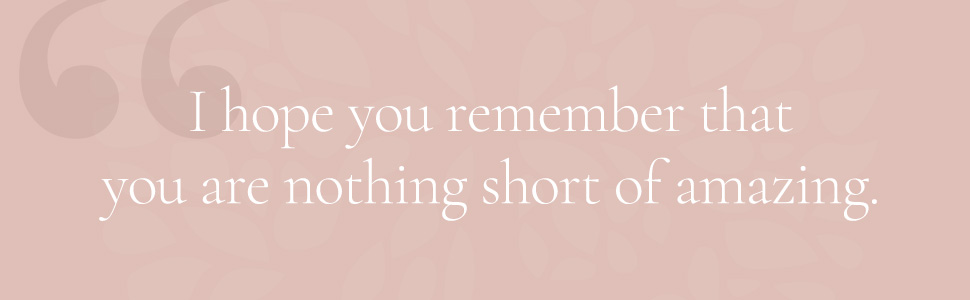 I hope you remember that you are nothing short of amazing