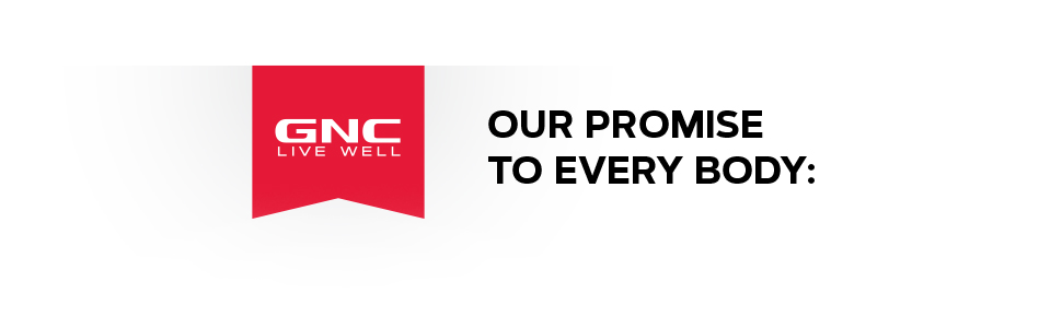 GNC: Live Well. OUR PROMISE TO EVERY BODY: