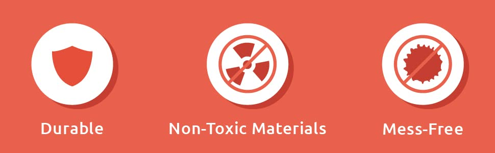 Durable. Non-Toxic Materials. Mess-Free