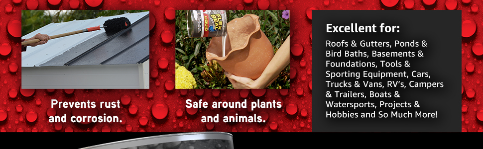 Flex Seal Liquid prevents rust and corrosion, and is safe to use around plants and animals.