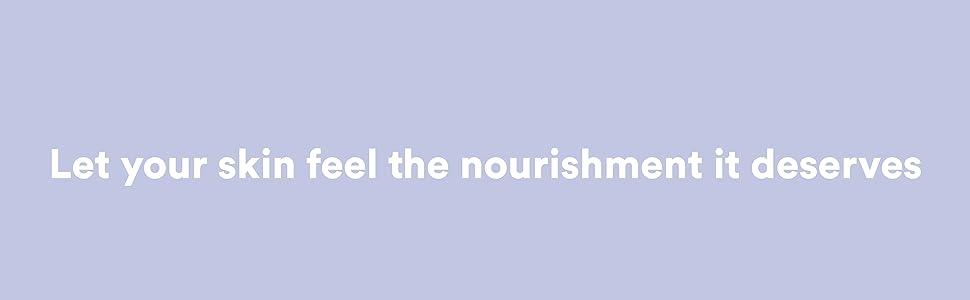 Let your skin feel the nourishment it deserves
