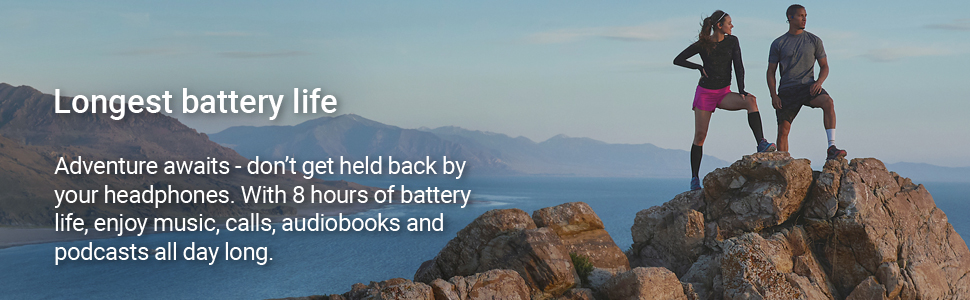 Longest battery life. With 8 hours of battery life, enjoy music, calls and audiobooks all day.
