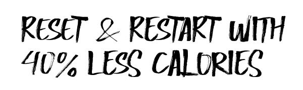 Reset and Restart with 40% Less Calories