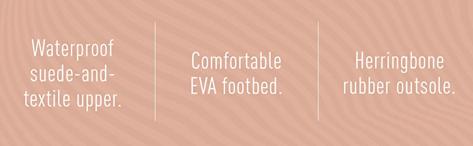 Waterproof suede-and-textile upper.  Comfortable EVA footbed.  Herringbone rubber outsole.