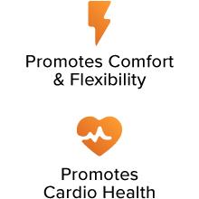 Promotes Comfort & Flexibility. Promotes Cardio Health.