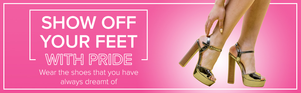 SHOW OFF YOUR FEET WITH PRIDE Wear the shoes that you have always dreamt of