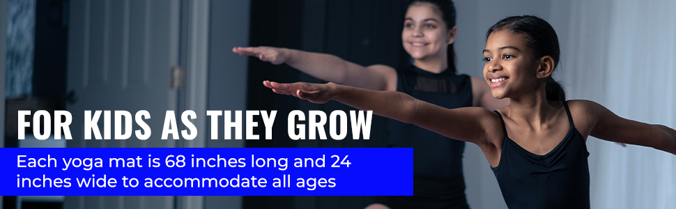 For Kids as they grow - each yoga mat is 68 inches long and 24 inches wide for all ages