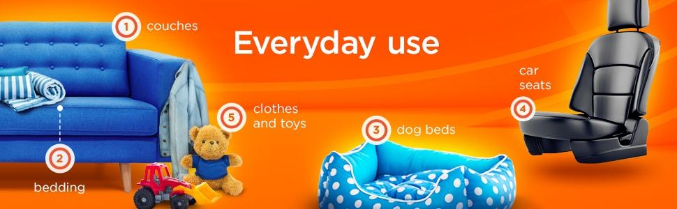 Everyday use: couches, bedding, clothes and toys, dog beds, car seats