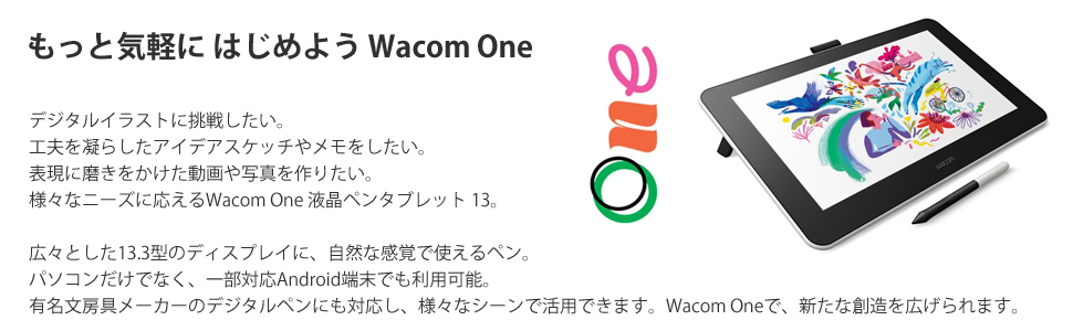 もっと気軽に はじめよう Wacom One デジタルイラストに挑戦したい。工夫を凝らしたアイデアスケッチやメモをしたい。表現に磨きをかけた動画や写真を作りたい。様々なニーズに応えるWacom One
