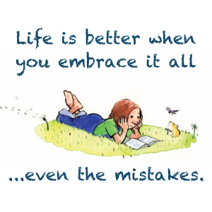 Life is better when you embrace it all ...even the mistakes.