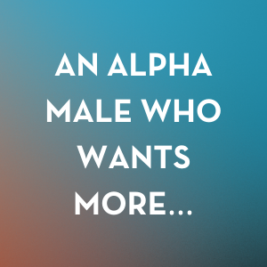 An alpha male who wants more...
