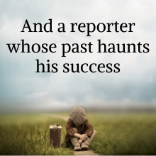 And a reporter whose past haunts his success