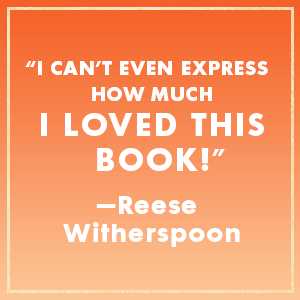 """""""I can't even express how much I loved this book!"""" - Reese Witherspoon"""