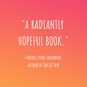 """""""A radiantly hopeful book."""" - Rachel Lynn Solomon, Author of the Ex Talk."""