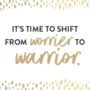 It's time to shift from worrier to warrior.