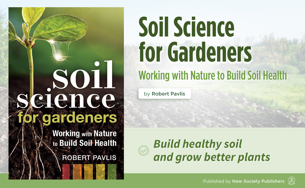 Soil Science for Gardeners: Working with Nature to Build Soil Health by Robert Pavlis