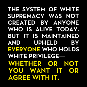 The system of white supremacy was not created by anyone who is alive today. But it is maintained and