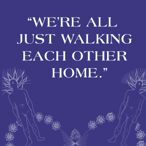"""Dark blue background with white text: """"We're all just walking each other home."""""""