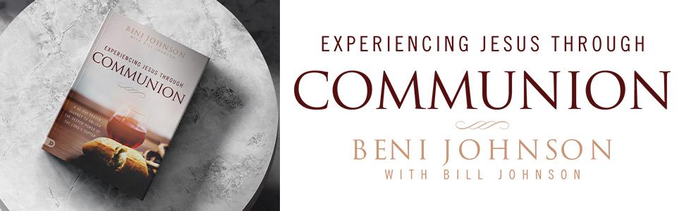 Experiencing Jesus Through Communion Beni Johnson with Bill Johnson