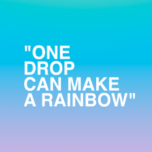 """""""One drop can make a rainbow"""""""