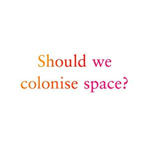 Should we colonise space