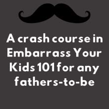 A crash course in Embarrass Your Kids 101 for any fathers-to-be