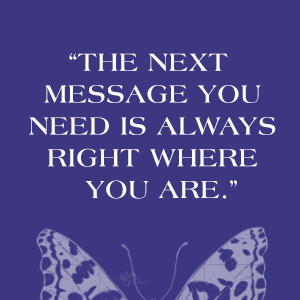 """Dark blue background with white text: """"The next message you need is always right where you are."""""""