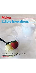 Edible Inventions: Cooking Hacks and Yummy Recipes You Can Build, Mix, Bake, and Grow