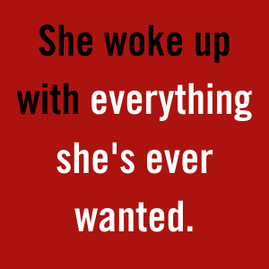 She woke up with everything she's ever wanted.