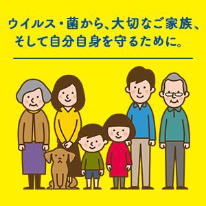 ウイルス・菌から、大切なご家族、そして自分自身を守るために。