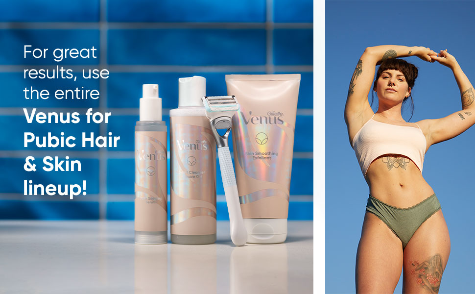 For great results, use entire Venus for Pubic Hair & Skin lineup