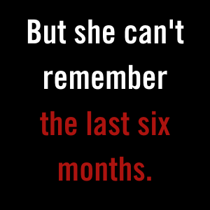 But she can't remember the last six months.