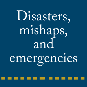 Disasters, mishaps, and emergencies