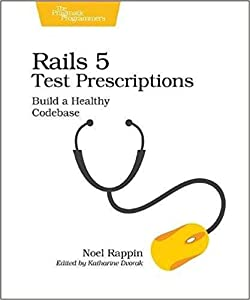 Rails 5 Test Prescriptions: Build a Healthy Codebase