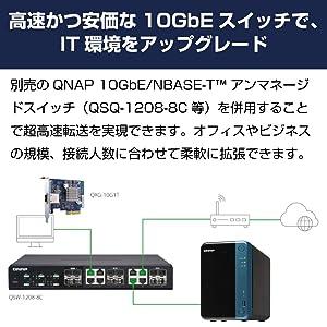 高速かつ安価な10GbEスイッチで、IT環境をアップグレード 別売のQNAP 10GbE/NBASE-Tアンマネージドスイッチ(QSQ-1208-8C等)を併用することで超高速転送を実現できます。