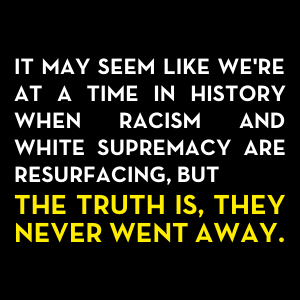 It may seem like we're at a time in history when racism and white supremacy are resurfacing, but the
