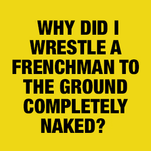 Why did I wrestle a Frenchman?