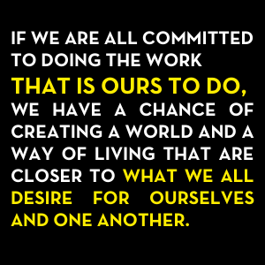 If we are all committed to doing the work that is outs to do, we have a chance of creating a world