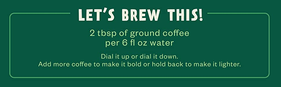 Let's Brew This! 2 tbsp of ground coffee per 6 fl oz water
