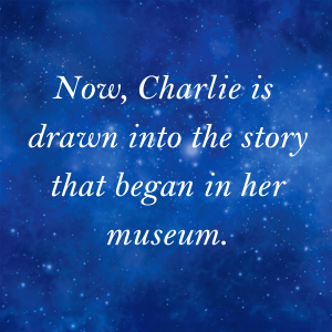 Now, Charlie is drawn into the story that began in her museum.